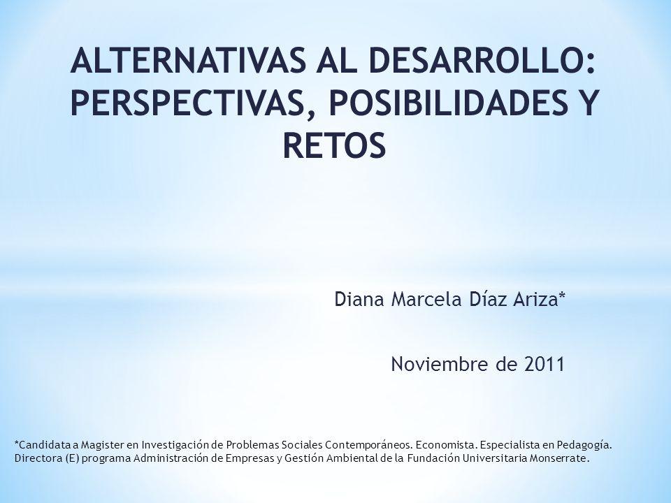 Diana Marcela Díaz Ariza* Noviembre de 2011 ALTERNATIVAS AL DESARROLLO: PERSPECTIVAS, POSIBILIDADES Y RETOS *Candidata a Magister en Investigación de