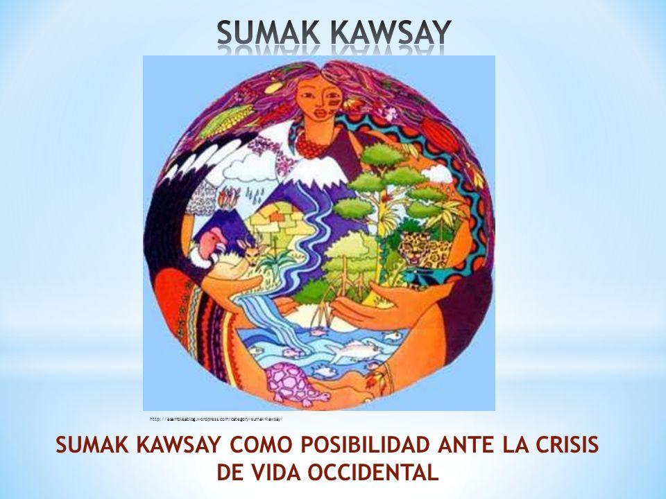 SUMAK KAWSAY COMO POSIBILIDAD ANTE LA CRISIS DE VIDA OCCIDENTAL http://asambleablog.wordpress.com/category/sumak-kawsay/