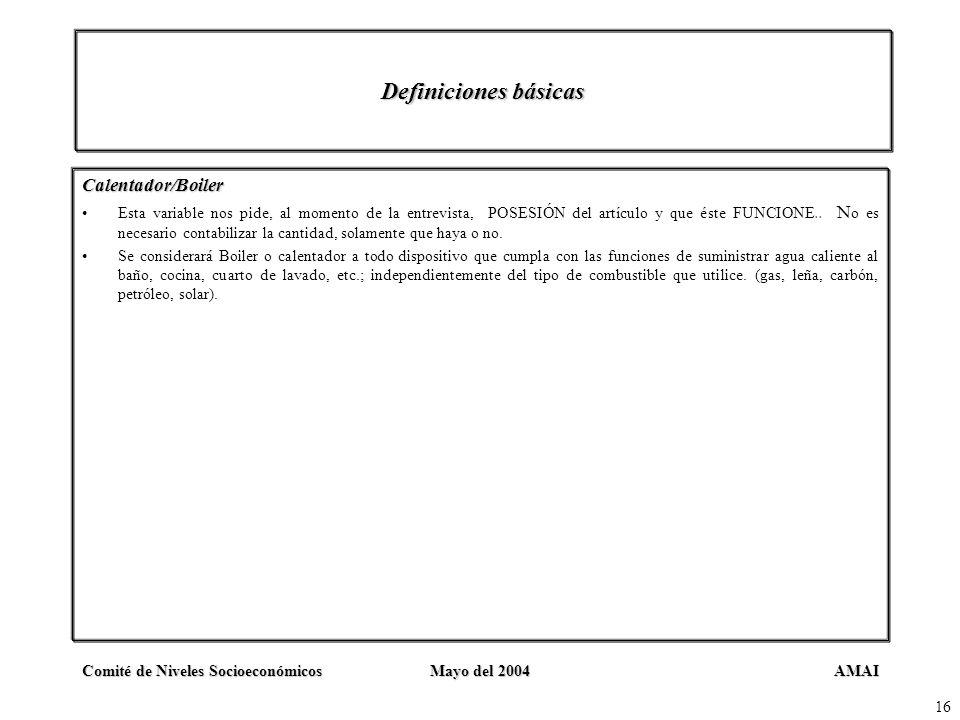 AMAIComité de Niveles SocioeconómicosMayo del 2004 16 Definiciones básicas Calentador/Boiler Esta variable nos pide, al momento de la entrevista, POSE