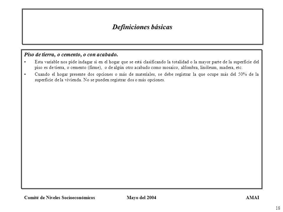 AMAIComité de Niveles SocioeconómicosMayo del 2004 18 Definiciones básicas Piso de tierra, o cemento, o con acabado. Esta variable nos pide indagar si