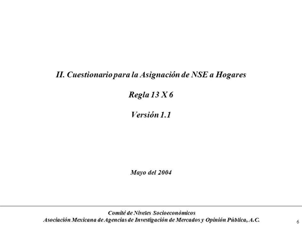 6 II. Cuestionario para la Asignación de NSE a Hogares Regla 13 X 6 Versión 1.1 Mayo del 2004 Comité de Niveles Socioeconómicos Asociación Mexicana de