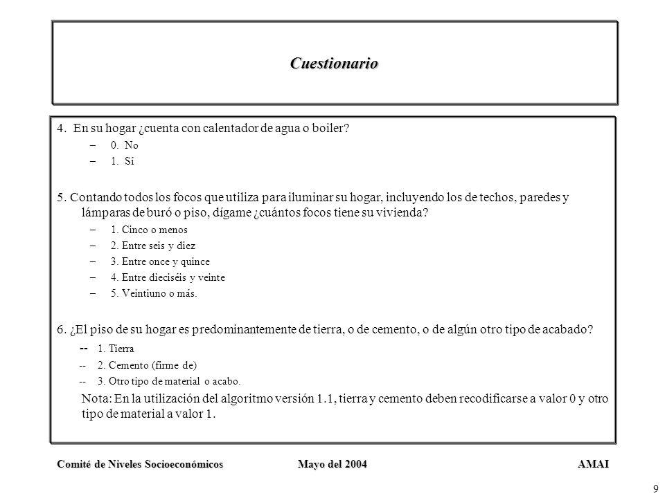 AMAIComité de Niveles SocioeconómicosMayo del 2004 9 Cuestionario 4. En su hogar ¿cuenta con calentador de agua o boiler? –0. No –1. Sí 5. Contando to