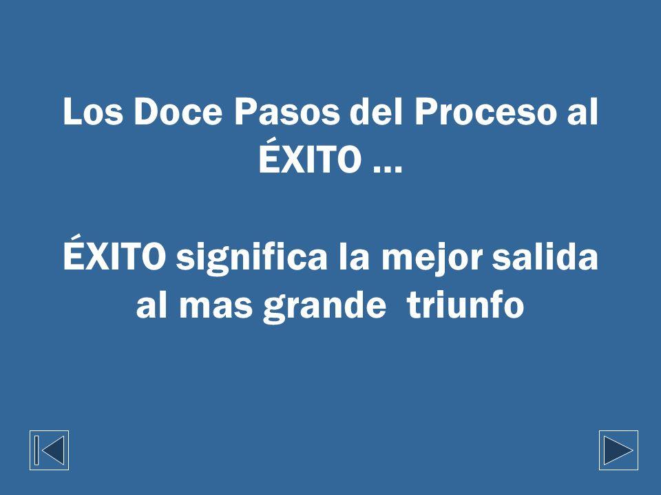 Los Doce Pasos del Proceso al ÉXITO … ÉXITO significa la mejor salida al mas grande triunfo