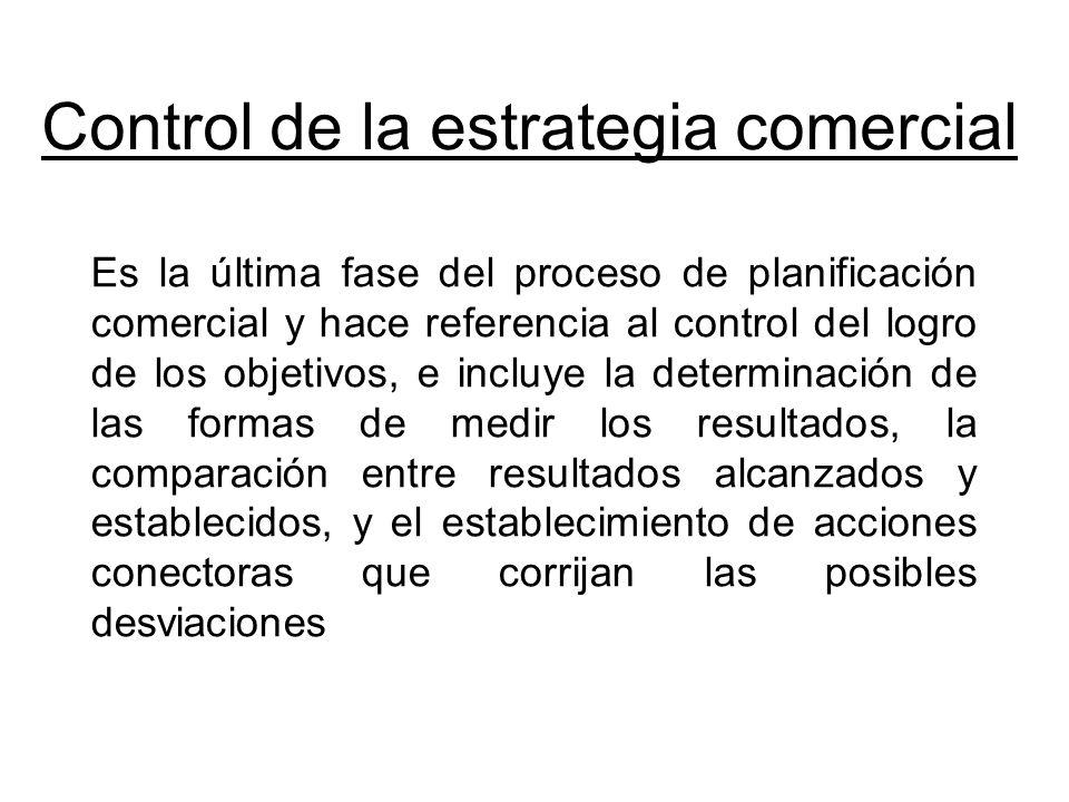 Control de la estrategia comercial Es la última fase del proceso de planificación comercial y hace referencia al control del logro de los objetivos, e