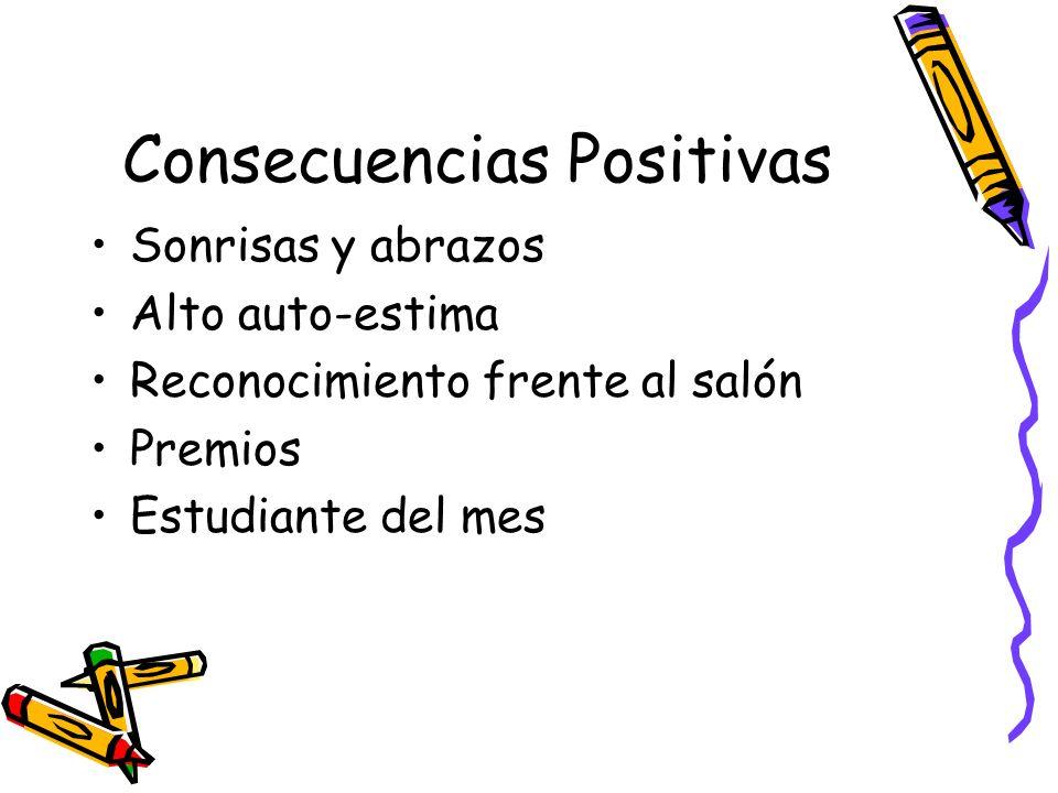 Consecuencias Positivas Sonrisas y abrazos Alto auto-estima Reconocimiento frente al salón Premios Estudiante del mes