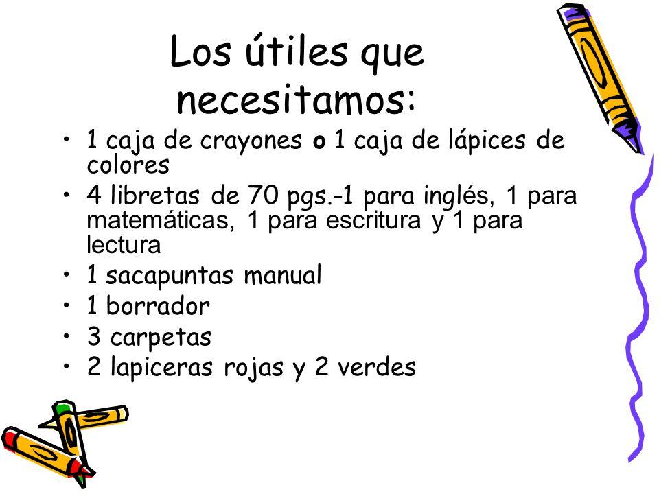 Los útiles que necesitamos: 1 caja de crayones o 1 caja de lápices de colores 4 libretas de 70 pgs.-1 para ingl és, 1 para matemáticas, 1 para escritu