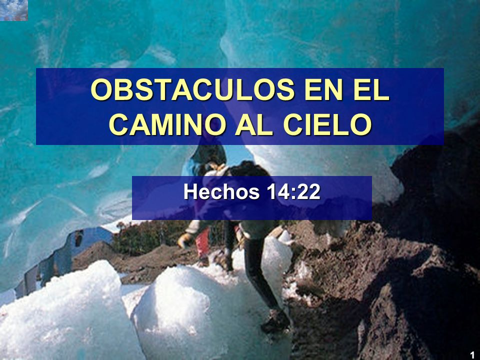 1 OBSTACULOS EN EL CAMINO AL CIELO Hechos 14:22