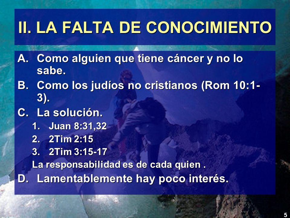5 II. LA FALTA DE CONOCIMIENTO A.Como alguien que tiene cáncer y no lo sabe. B.Como los judíos no cristianos (Rom 10:1- 3). C.La solución. 1.Juan 8:31