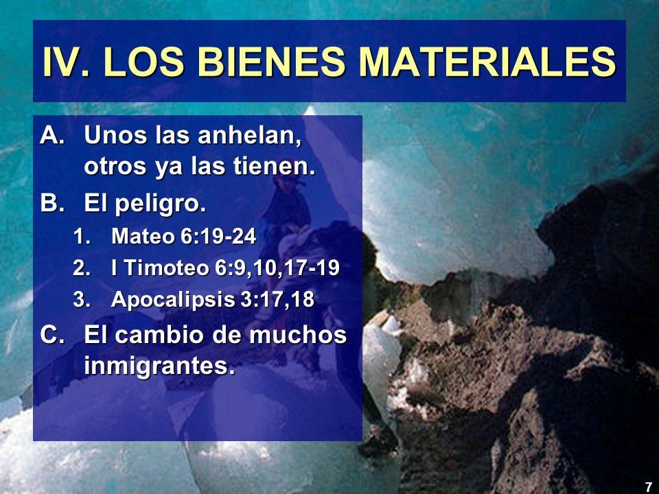 7 IV. LOS BIENES MATERIALES A.Unos las anhelan, otros ya las tienen. B.El peligro. 1.Mateo 6:19-24 2.I Timoteo 6:9,10,17-19 3.Apocalipsis 3:17,18 C.El