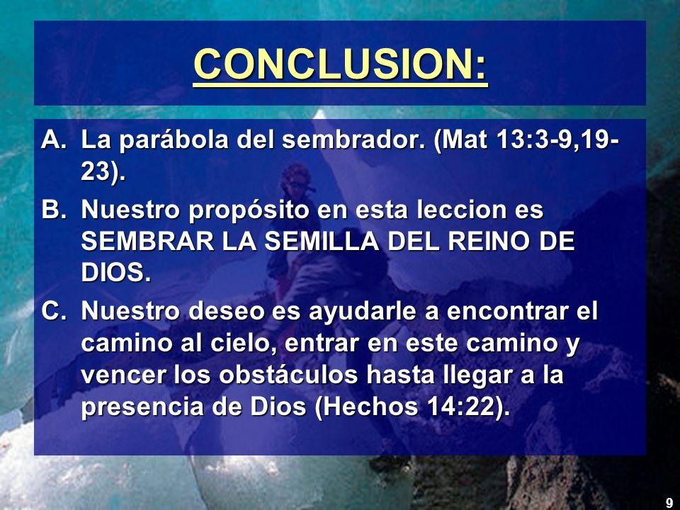9 CONCLUSION: A.La parábola del sembrador. (Mat 13:3-9,19- 23). B.Nuestro propósito en esta leccion es SEMBRAR LA SEMILLA DEL REINO DE DIOS. C.Nuestro