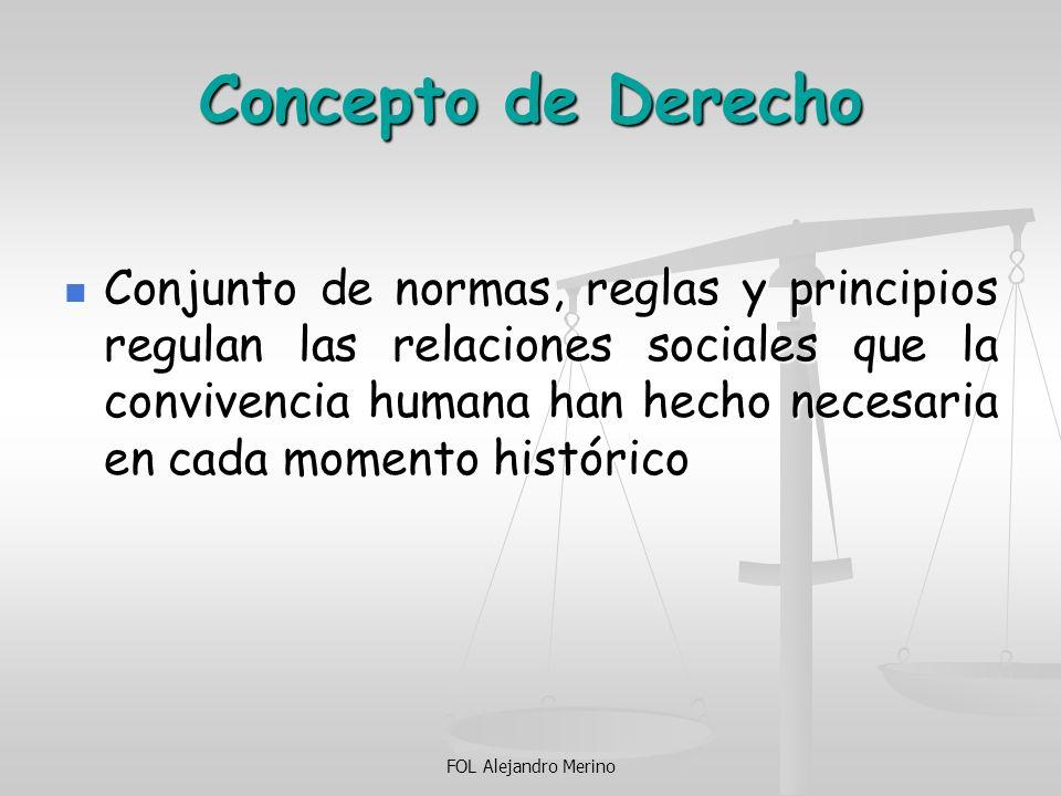FOL Alejandro Merino Concepto de Derecho Conjunto de normas, reglas y principios regulan las relaciones sociales que la convivencia humana han hecho n