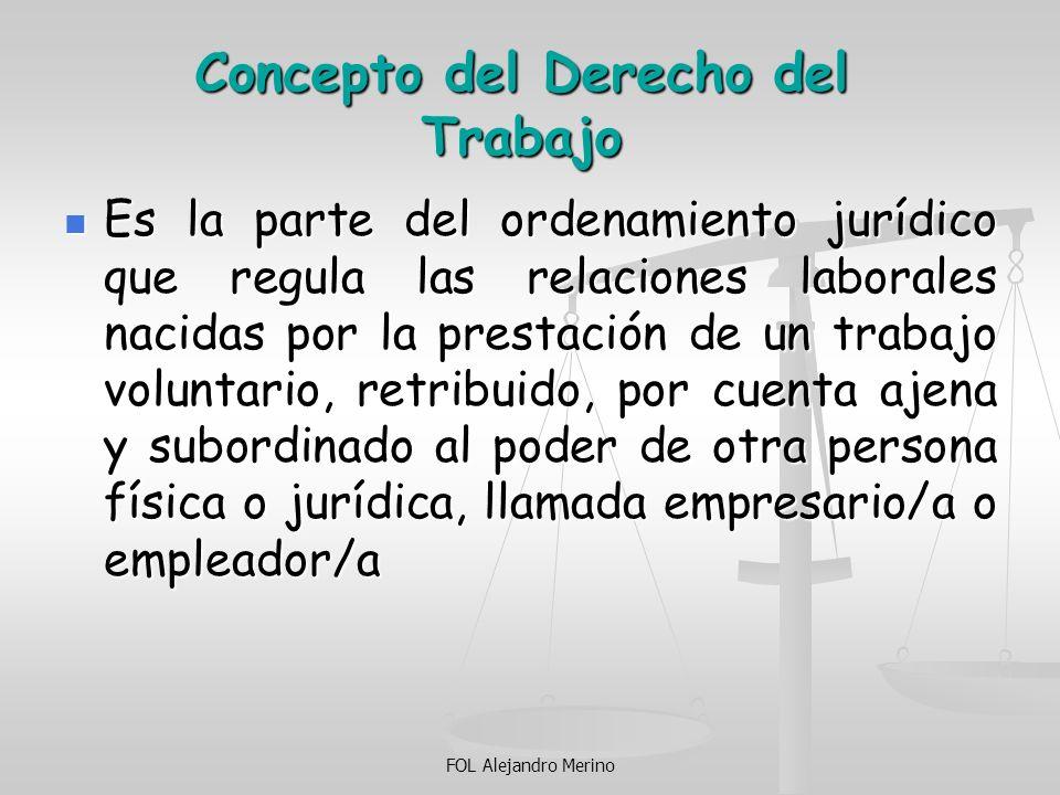 FOL Alejandro Merino Ámbito de aplicación del Derecho del Trabajo Se incluyen los Trabajos que cumplan las 5 condiciones: Se incluyen los Trabajos que cumplan las 5 condiciones: PERSONAL PERSONAL LIBRE Y VOLUNTARIO LIBRE Y VOLUNTARIO REMUNERADO REMUNERADO CUENTA AJENA CUENTA AJENA REGIMEN DEPENDENCIA REGIMEN DEPENDENCIA