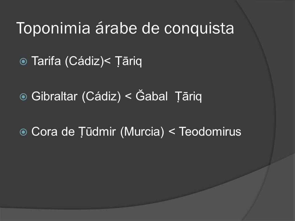 Toponimia árabe de conquista Tarifa (Cádiz)< Ṭāriq Gibraltar (Cádiz) < Ğabal Ṭāriq Cora de Ṭūdmir (Murcia) < Teodomirus