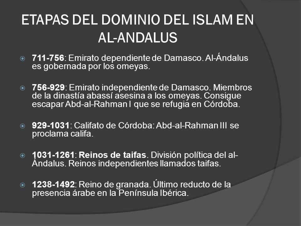 ETAPAS DEL DOMINIO DEL ISLAM EN AL-ANDALUS 711-756: Emirato dependiente de Damasco. Al-Ándalus es gobernada por los omeyas. 756-929: Emirato independi