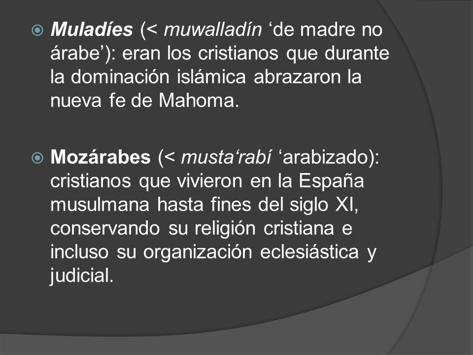 Muladíes (< muwalladín de madre no árabe): eran los cristianos que durante la dominación islámica abrazaron la nueva fe de Mahoma. Mozárabes (< mustar