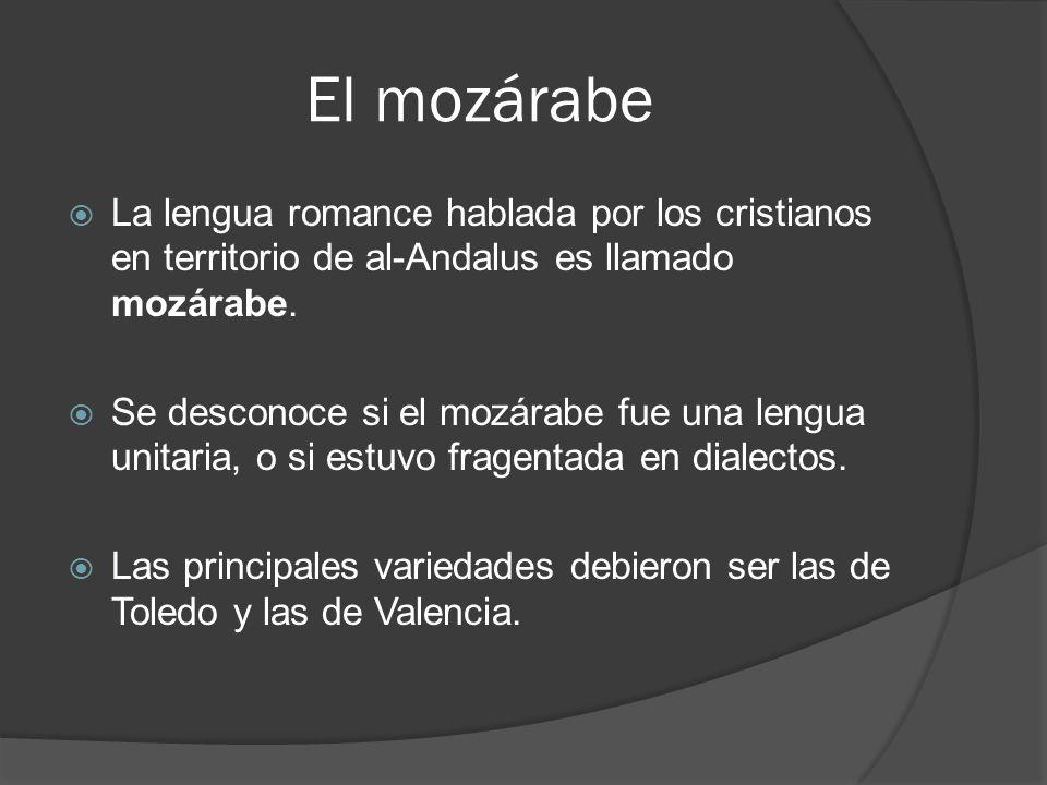 El mozárabe La lengua romance hablada por los cristianos en territorio de al-Andalus es llamado mozárabe. Se desconoce si el mozárabe fue una lengua u