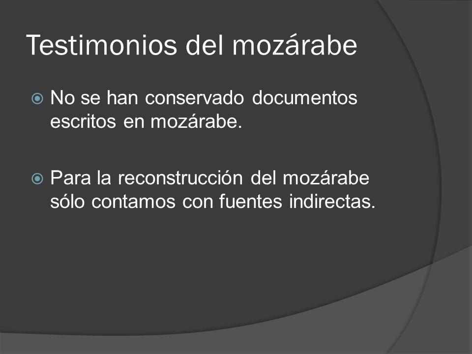 Testimonios del mozárabe No se han conservado documentos escritos en mozárabe. Para la reconstrucción del mozárabe sólo contamos con fuentes indirecta