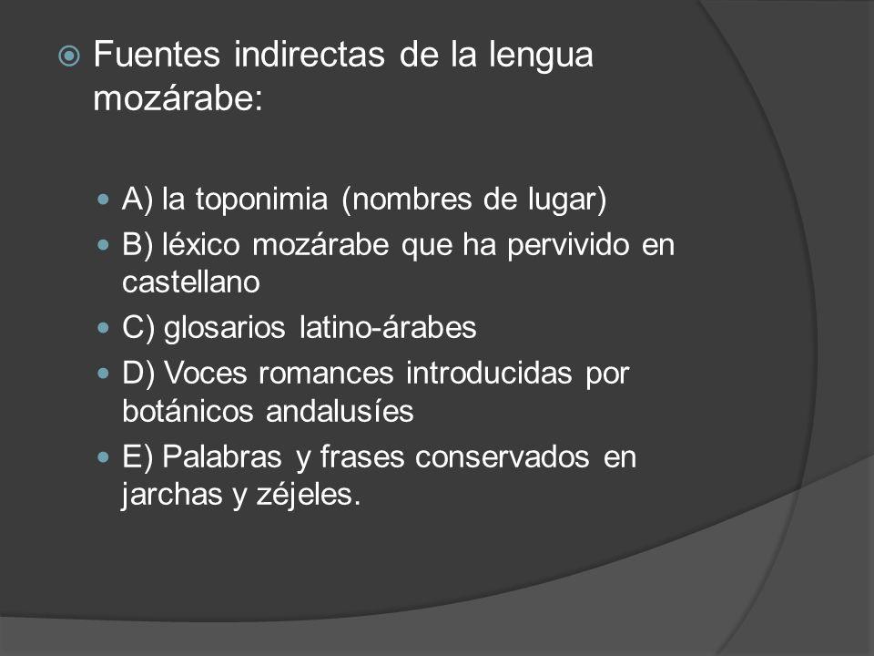 Fuentes indirectas de la lengua mozárabe: A) la toponimia (nombres de lugar) B) léxico mozárabe que ha pervivido en castellano C) glosarios latino-ára