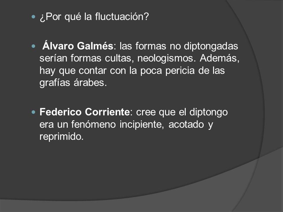 ¿Por qué la fluctuación? Álvaro Galmés: las formas no diptongadas serían formas cultas, neologismos. Además, hay que contar con la poca pericia de las