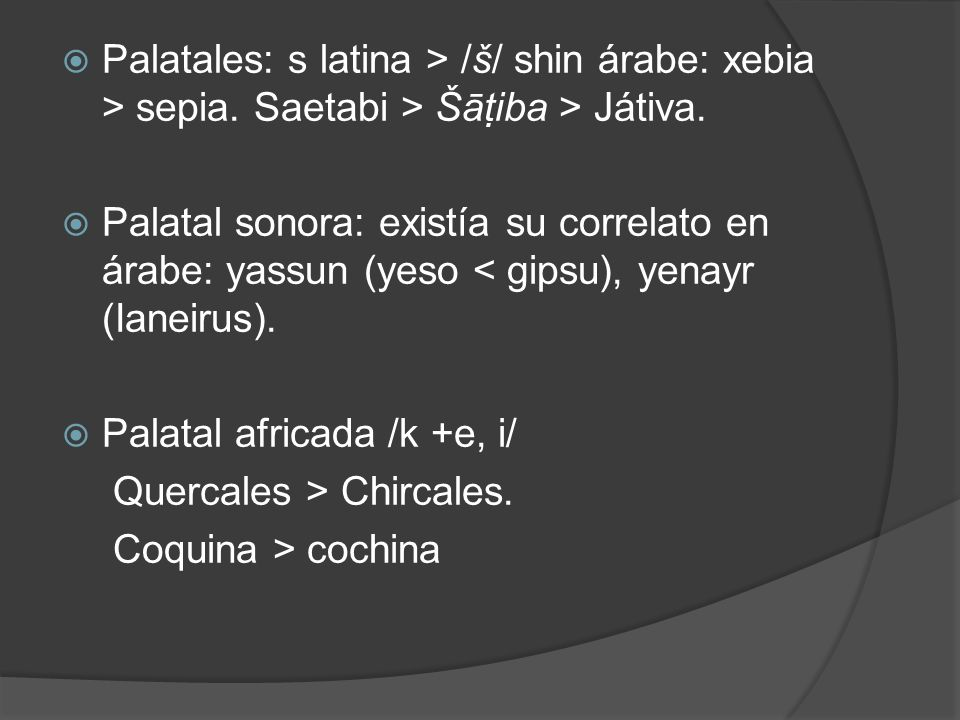 Palatales: s latina > /š/ shin árabe: xebia > sepia. Saetabi > Šāt iba > Játiva. Palatal sonora: existía su correlato en árabe: yassun (yeso < gipsu),