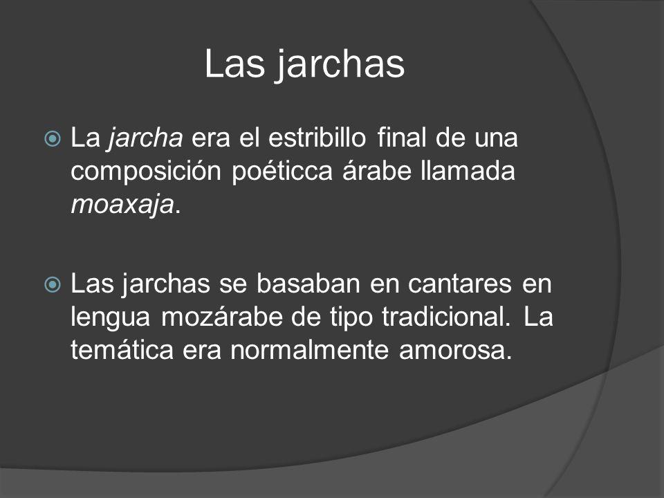 Las jarchas La jarcha era el estribillo final de una composición poéticca árabe llamada moaxaja. Las jarchas se basaban en cantares en lengua mozárabe