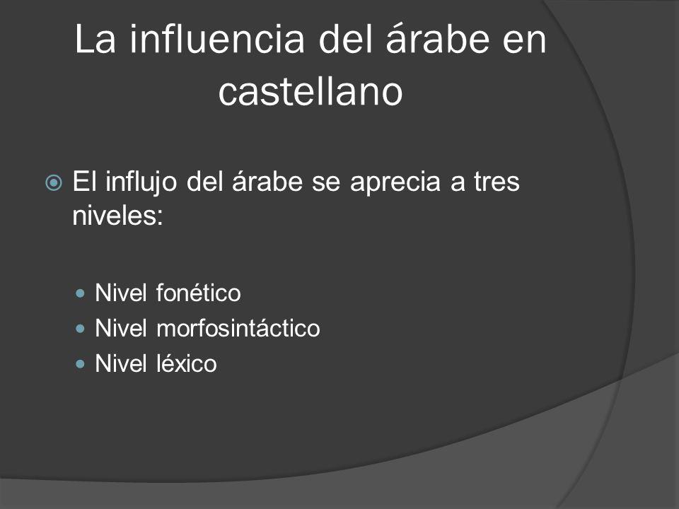 La influencia del árabe en castellano El influjo del árabe se aprecia a tres niveles: Nivel fonético Nivel morfosintáctico Nivel léxico