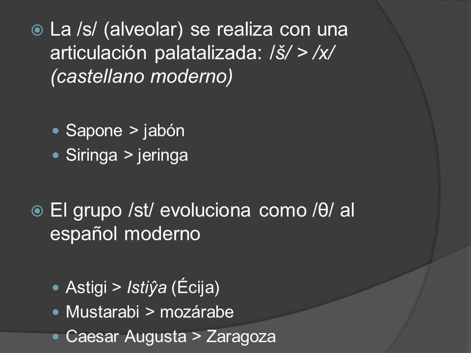 La /s/ (alveolar) se realiza con una articulación palatalizada: /š/ > /x/ (castellano moderno) Sapone > jabón Siringa > jeringa El grupo /st/ evolucio