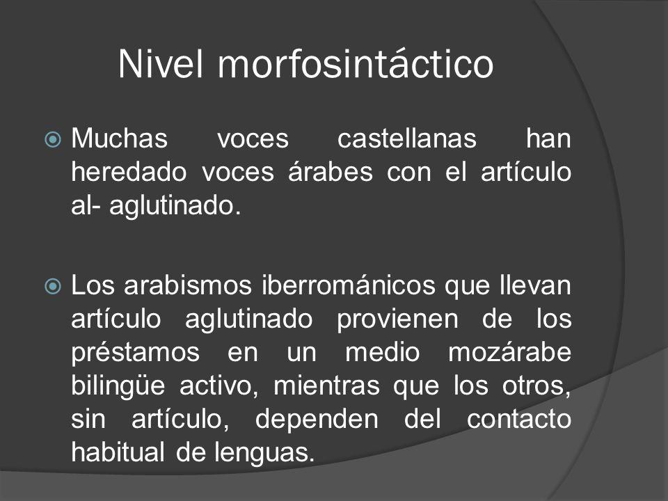 Nivel morfosintáctico Muchas voces castellanas han heredado voces árabes con el artículo al- aglutinado. Los arabismos iberrománicos que llevan artícu
