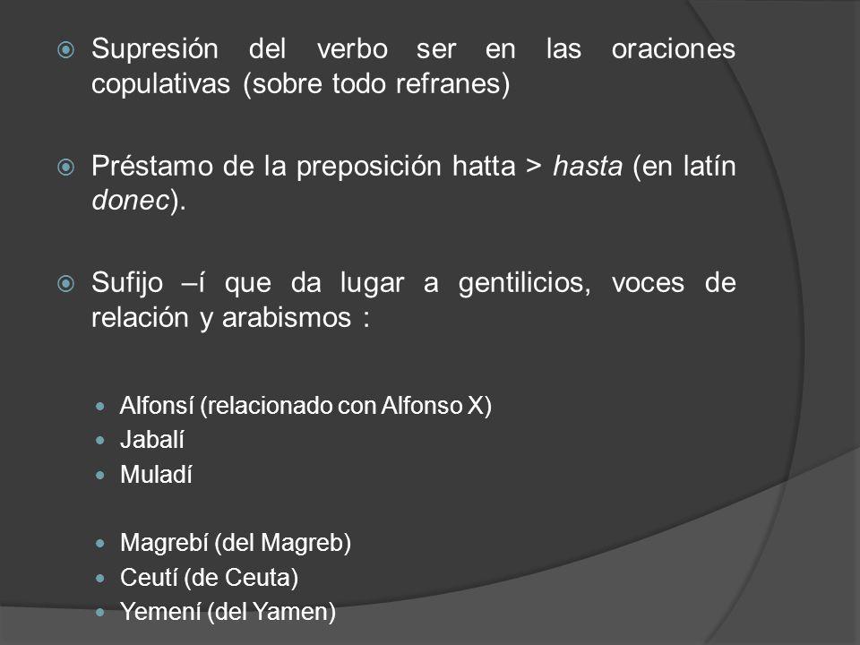 Supresión del verbo ser en las oraciones copulativas (sobre todo refranes) Préstamo de la preposición hatta > hasta (en latín donec). Sufijo –í que da