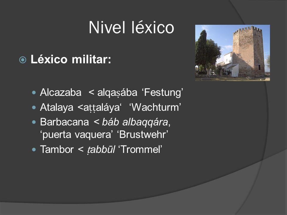 Nivel léxico Léxico militar: Alcazaba < alqa ába Festung Atalaya <a aláya Wachturm Barbacana < báb albaqqára, puerta vaquera Brustwehr Tambor < abbūl