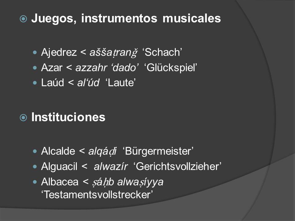 Juegos, instrumentos musicales Ajedrez < ašša ran ǧ Schach Azar < azzahr dado Glückspiel Laúd < alúd Laute Instituciones Alcalde < alqá i Bürgermeiste