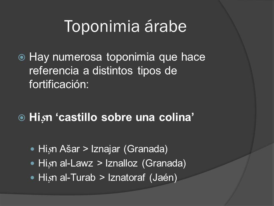 Toponimia árabe Hay numerosa toponimia que hace referencia a distintos tipos de fortificación: Hi n castillo sobre una colina Hi n Ašar > Iznajar (Gra