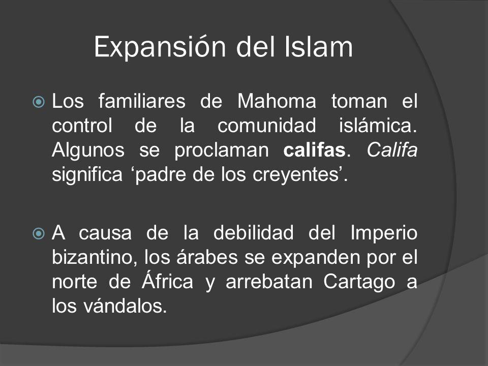 Expansión del Islam Los familiares de Mahoma toman el control de la comunidad islámica. Algunos se proclaman califas. Califa significa padre de los cr