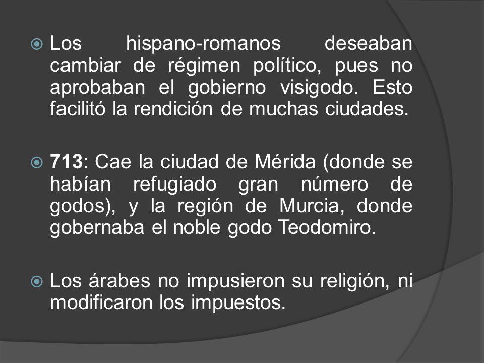 Los hispano-romanos deseaban cambiar de régimen político, pues no aprobaban el gobierno visigodo. Esto facilitó la rendición de muchas ciudades. 713:
