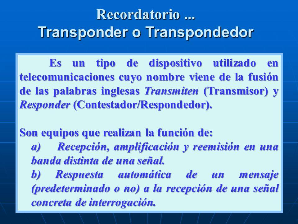 Recordatorio... Transponder o Transpondedor Es un tipo de dispositivo utilizado en telecomunicaciones cuyo nombre viene de la fusión de las palabras i