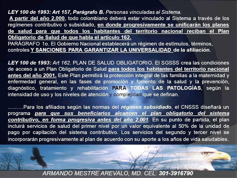 ARMANDO MESTRE AREVALO, MD. CEL: 301-3916790 LEY 100 de 1993: Art 157, Parágrafo B. Personas vinculadas al Sistema. A partir del año 2.000, todo colom