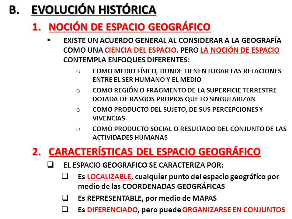 B. EVOLUCIÓN HISTÓRICA B. EVOLUCIÓN HISTÓRICA 1.NOCIÓN DE ESPACIO GEOGRÁFICO EXISTE UN ACUERDO GENERAL AL CONSIDERAR A LA GEOGRAFÍA COMO UNA CIENCIA D