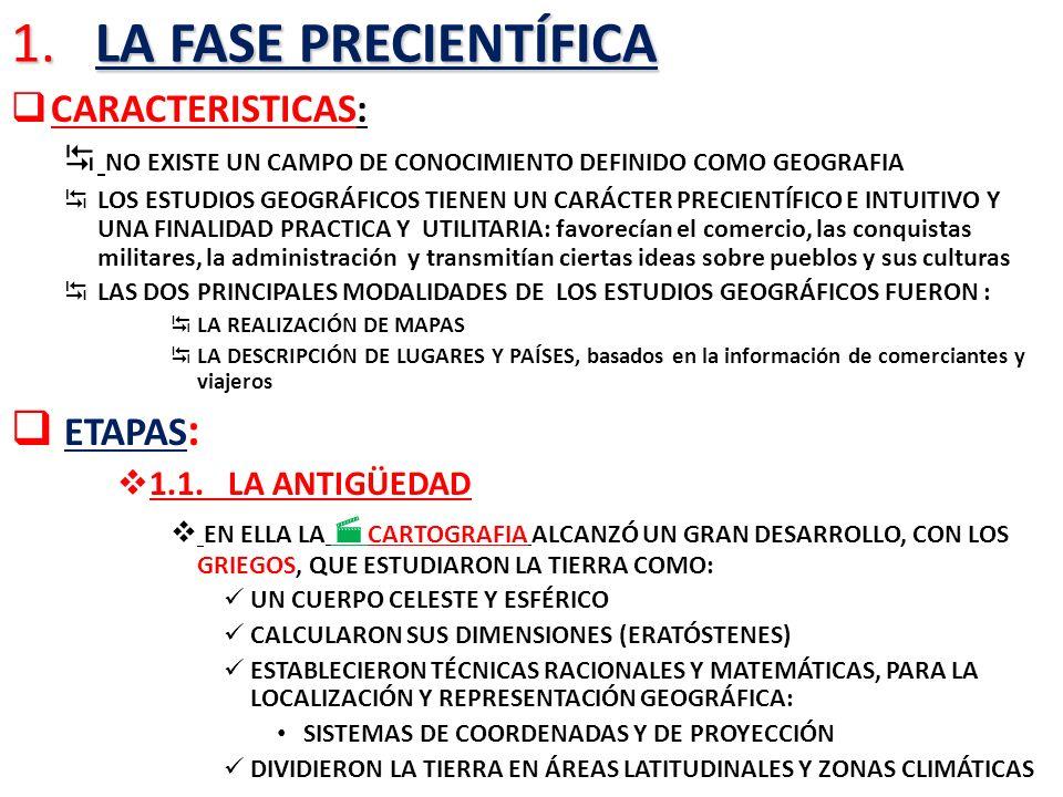 1. LA FASE PRECIENTÍFICA CARACTERISTICAS: NO EXISTE UN CAMPO DE CONOCIMIENTO DEFINIDO COMO GEOGRAFIA LOS ESTUDIOS GEOGRÁFICOS TIENEN UN CARÁCTER PRECI