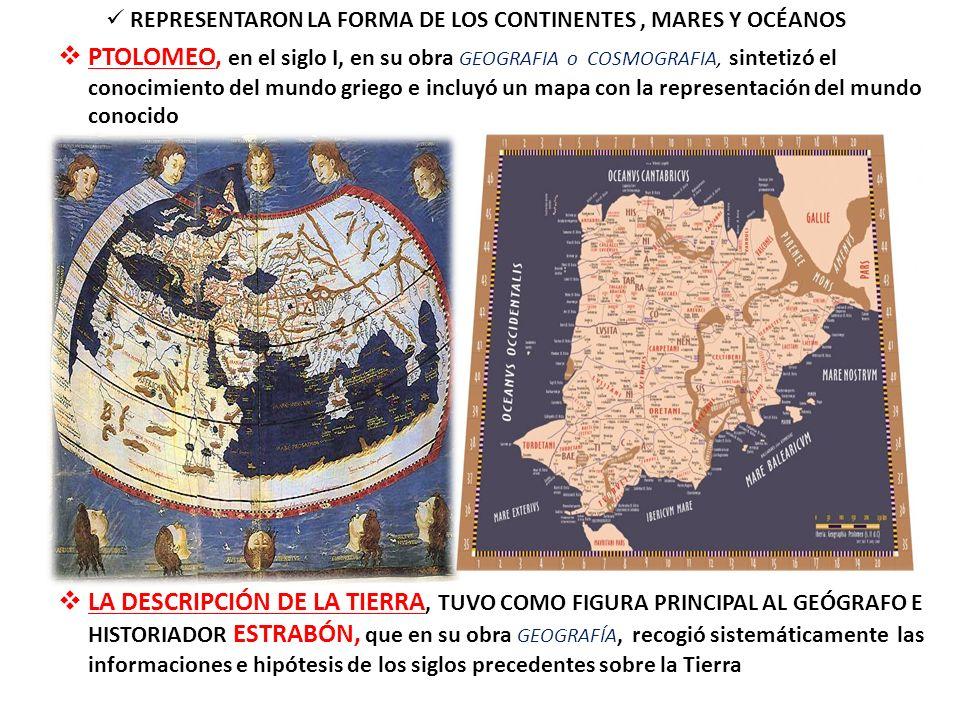 REPRESENTARON LA FORMA DE LOS CONTINENTES, MARES Y OCÉANOS PTOLOMEO, en el siglo I, en su obra GEOGRAFIA o COSMOGRAFIA, sintetizó el conocimiento del