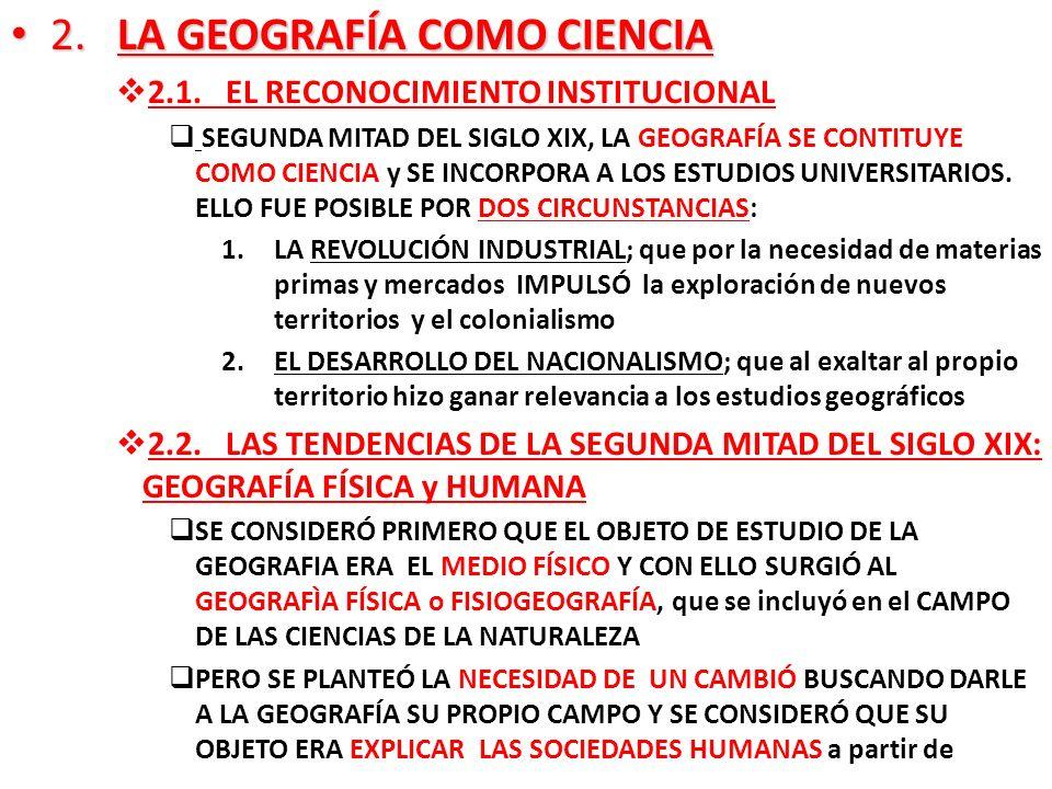 2. LA GEOGRAFÍA COMO CIENCIA 2. LA GEOGRAFÍA COMO CIENCIA 2.1. EL RECONOCIMIENTO INSTITUCIONAL SEGUNDA MITAD DEL SIGLO XIX, LA GEOGRAFÍA SE CONTITUYE
