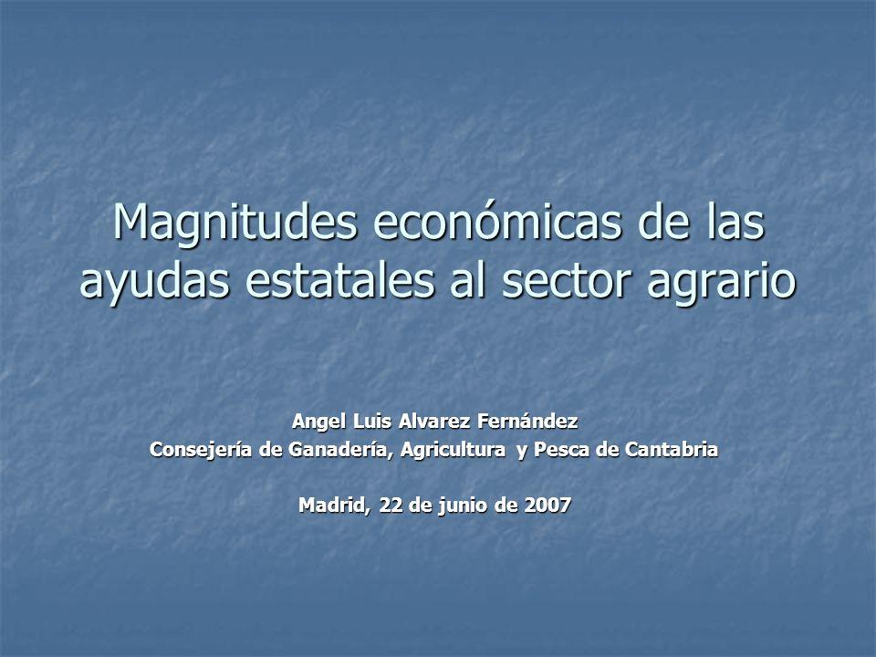 Magnitudes económicas de las ayudas estatales al sector agrario Angel Luis Alvarez Fernández Consejería de Ganadería, Agricultura y Pesca de Cantabria Madrid, 22 de junio de 2007