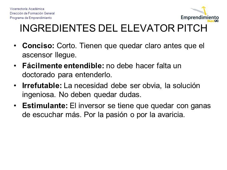 Vicerrectoría Académica Dirección de Formación General Programa de Emprendimiento INGREDIENTES DEL ELEVATOR PITCH Conciso: Corto. Tienen que quedar cl