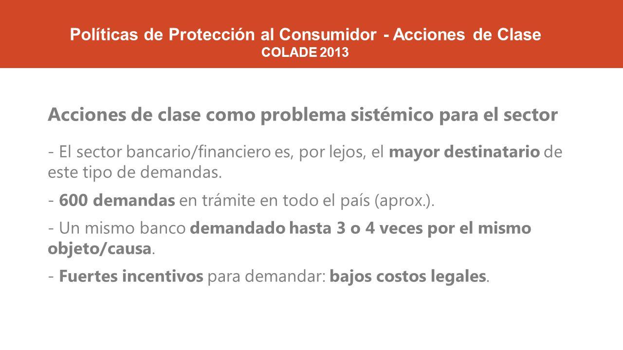 Políticas de Protección al Consumidor - Acciones de Clase COLADE 2013 Acciones de clase como problema sistémico para el sector - El sector bancario/financiero es, por lejos, el mayor destinatario de este tipo de demandas.