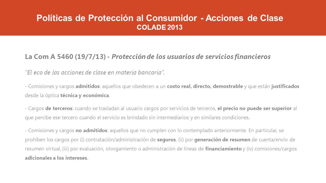 Políticas de Protección al Consumidor - Acciones de Clase COLADE 2013 La Com A 5460 (19/7/13) - Protección de los usuarios de servicios financieros El eco de las acciones de clase en materia bancaria.