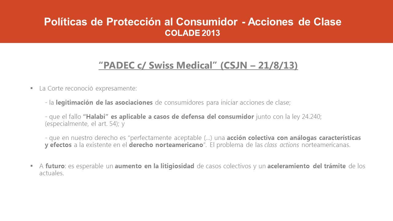 Políticas de Protección al Consumidor - Acciones de Clase COLADE 2013 PADEC c/ Swiss Medical (CSJN – 21/8/13) La Corte reconoció expresamente: - la legitimación de las asociaciones de consumidores para iniciar acciones de clase; - que el fallo Halabi es aplicable a casos de defensa del consumidor junto con la ley 24.240; (especialmente, el art.