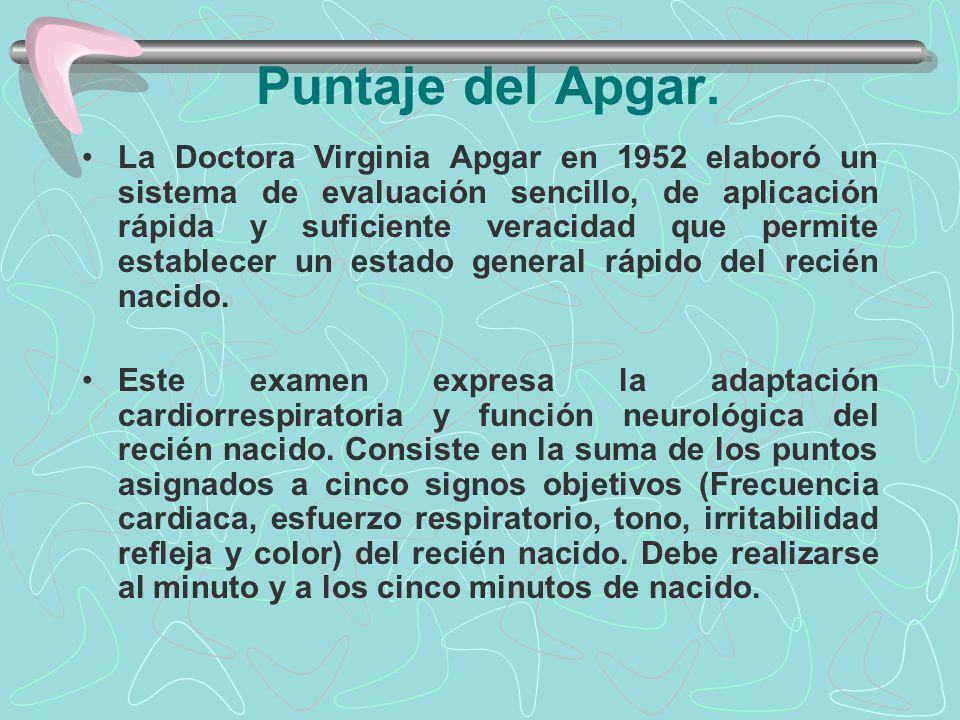Puntaje del Apgar. La Doctora Virginia Apgar en 1952 elaboró un sistema de evaluación sencillo, de aplicación rápida y suficiente veracidad que permit