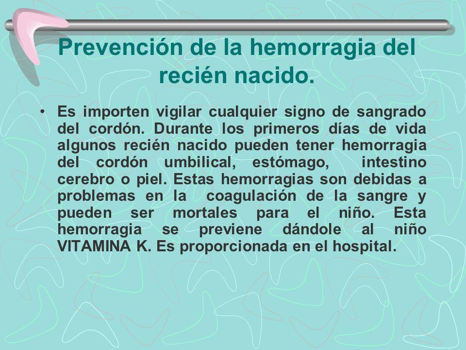 Prevención de la hemorragia del recién nacido. Es importen vigilar cualquier signo de sangrado del cordón. Durante los primeros días de vida algunos r