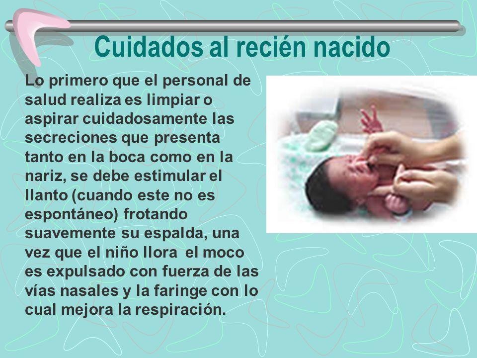 Cuidados al recién nacido Lo primero que el personal de salud realiza es limpiar o aspirar cuidadosamente las secreciones que presenta tanto en la boc