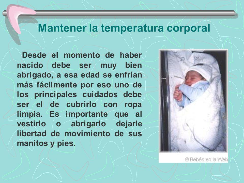Mantener la temperatura corporal Desde el momento de haber nacido debe ser muy bien abrigado, a esa edad se enfrían más fácilmente por eso uno de los