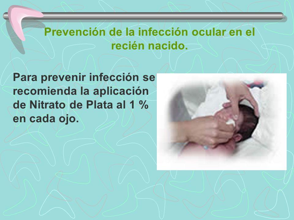 Prevención de la infección ocular en el recién nacido. Para prevenir infección se recomienda la aplicación de Nitrato de Plata al 1 % en cada ojo.